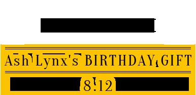 Ash Lynx's BIRTHDAY GIFT 8.12