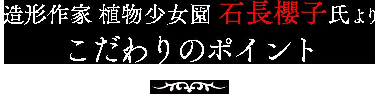 造形作家 植物少女園 石長櫻子氏よりこだわりのポイント