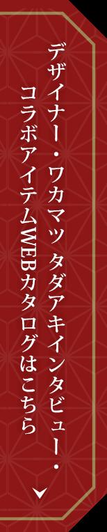 デザイナー・ワカマツ タダアキインタビュー・コラボアイテムWEBカタログはこちら