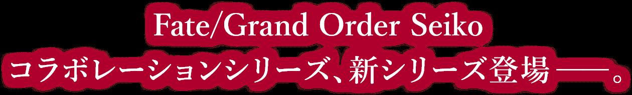 Fate/Grand Order SEIKO コラボレーションシリーズ、新シリーズ登場――。